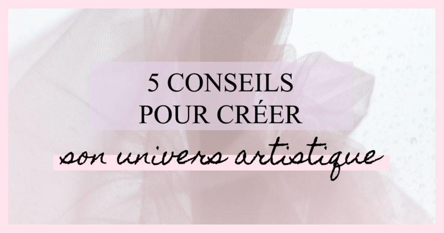 5 conseils pour créer son univers artistique