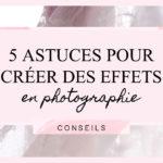 5 astuces pour créer des effets en photographie