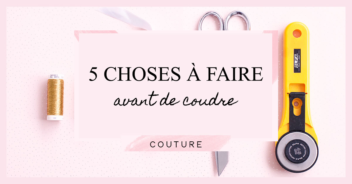 5 choses à faire avant de coudre